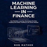 Machine Learning in Finance: Use Machine Learning Techniques for Day Trading and Value Trading in the Stock Market - Bob Mather