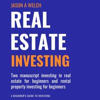 Real Estate Investing: Two Manuscript Investing in Real Estate for Beginners and Rental Property Investing for Beginners - Jason A. Welch