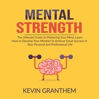 Mental Strength: The Ultimate Guide to Mastering Your Mind, Learn How to Develop Your Mindset to Achieve Great Success in your Personal and Professional Life - Kevin Granthem