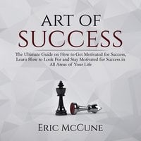Art of Success: The Ultimate Guide on How to Get Motivated for Success, Learn How to Look For and Stay Motivated for Success in All Areas of Your Life - Eric McCune