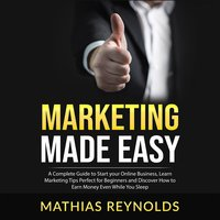 Marketing Made Easy: A Complete Guide to Start your Online Business, Learn Marketing Tips Perfect for Beginners and Discover How to Earn Money Even While You Sleep - Mathias Reynolds