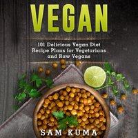 Vegan: 101 Delicious Vegan Diet Recipe Plans for Vegetarians and Raw Vegans - Sam Kuma