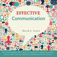 Effective Communication: Two Manuscript Best Way to Improve Communication Skills and Tips to Improve Communication Skills. - David L. Lewis