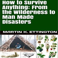 How to Survive Anything: From the Wilderness to Man Made Disasters - Martin K. Ettington