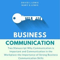 Business Communication: Two Manuscript Why Communication is Important and Communication in the Workplace-the Importance of Strong Business Communication Skills - David L. Lewis, Mary G. Lewis