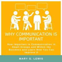 Why communication is important: How Important is Communication in Small Groups and Within the Business and Learn How You Can Improve It - Mary G. Lewis