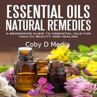 Essential Oils Natural Remedies: A Beginner's Guide to Essential Oils for Health, Beauty, and Healing - Coby D Media