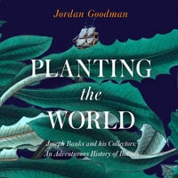 Planting the World: Joseph Banks and his Collectors: An Adventurous History of Botany - Jordan Goodman