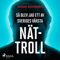 Så blev jag ett av Sveriges största nättroll - Bobbo Sundgren