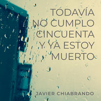 Todavía no cumplí cincuenta y ya estoy muerto - Javier Chiabrando