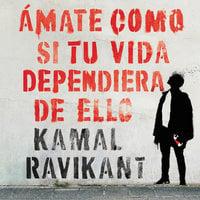 Amate como si tu vida dependiera de ello - Kamal Ravikant
