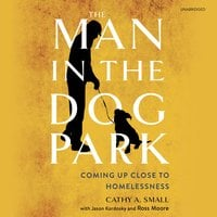 The Man in the Dog Park: Coming Up Close to Homelessness - Cathy A. Small