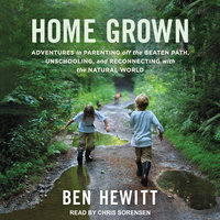 Home Grown: Adventures in Parenting off the Beaten Path, Unschooling, and Reconnecting with the Natural World - Ben Hewitt
