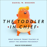 The Toddler in Chief: What Donald Trump Teaches Us about the Modern Presidency - Daniel W. Drezner