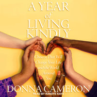 A Year of Living Kindly: Choices That Will Change Your Life and the World Around You - Donna Cameron