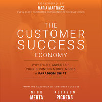 The Customer Success Economy: Why Every Aspect Of Your Business Model Needs A Paradigm Shift - Nick Mehta, Allison Pickens
