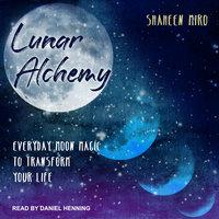 Lunar Alchemy: Everyday Moon Magic to Transform Your Life - Shaheen Miro