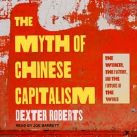 The Myth of Chinese Capitalism: The Worker, the Factory, and the Future of the World - Dexter Roberts
