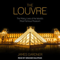 The Louvre: The Many Lives of the World's Most Famous Museum - James Gardner