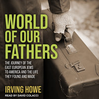 World of Our Fathers: The Journey of the East European Jews to America and the Life They Found and Made - Irving Howe