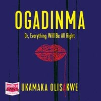 Ogadinma Or, Everything Will Be Alright - Ukamaka Olisakwe