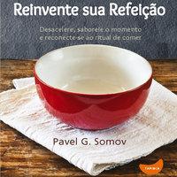 Reinvente sua refeição: Desacelere, saboreie o momento e redescubra o ritual de comer
