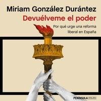 Devuélveme el poder: Por qué urge una reforma liberal en España
