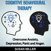 Cognitive Behavioural Therapy Overcome Anxiety, Depression, Panic and Anger - Susan Miller