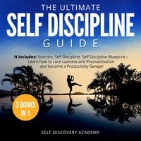 The Ultimate Self Discipline Guide - 3 Books in 1: It includes: Stoicism, Self Discipline, Self Discipline Blueprint – Learn how to cure Laziness and Procrastination and become a Productivity Savage! - Self Discovery Academy