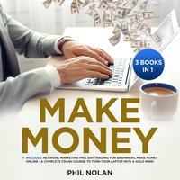 Make Money 3 Books in 1: It includes: Network Marketing Pro, Day Trading for Beginners, Make Money Online - A Complete Crash Course to turn your Laptop into a Gold Mine! - Phil Nolan