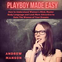 Playboy Made Easy: How to Understand Women's Mind, Master Body Language and Look More Attractive to Date The Women of Your Dreams - Andrew Manson