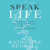 Speak Life: Creating Your World With Your Words - Katherine Ruonala