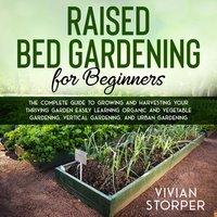 Raised Bed Gardening for Beginners: The Complete Guide to Growing and Harvesting Your Thriving Garden Easily Learning Organic and Vegetable Gardening, Vertical Gardening, and Urban Gardening - Vivian Storper