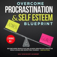 Overcome Procrastination and Self Esteem Blueprint 2 Books in 1: Become more productive and achieve greater Self Discipline while loving and respecting Yourself – 2020 Edition! - Self Discovery Academy