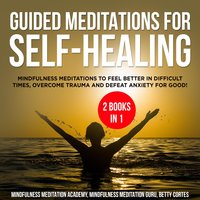 Guided Meditations for Self-Healing 2 Books in 1: Mindfulness Meditations to feel Better in difficult Times, overcome Trauma and defeat Anxiety for Good! - Mindfulness Meditation Academy, Betty Cortes