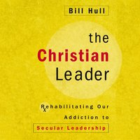 The Christian Leader: Rehabilitating Our Addiction to Secular Leadership - Bill Hull