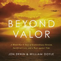 Beyond Valor: A World War II Story of Extraordinary Heroism, Sacrificial Love, and a Race against Time - William Doyle, Jon Erwin