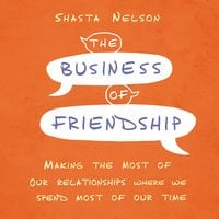 The Business of Friendship: Making the Most of Our Relationships Where We Spend Most of Our Time - Shasta Nelson