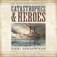 Catastrophes and Heroes: True Stories of Man-Made Disasters - Jerry Borrowman