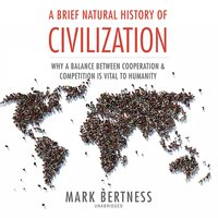 A Brief Natural History of Civilization: Why a Balance Between Cooperation and Competition Is Vital to Humanity - Mark Bertness