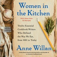Women in the Kitchen: Twelve Essential Cookbook Writers Who Defined the Way We Eat, from 1661 to Today - Anne Willan