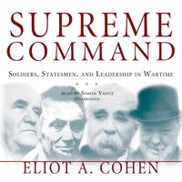 Supreme Command: Soldiers, Statesmen, and Leadership in Wartime - Eliot A. Cohen