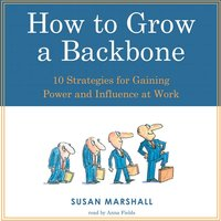 How to Grow a Backbone: 10 Strategies for Gaining Power and Influence at Work - Susan Marshall