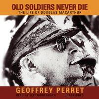 Old Soldiers Never Die: The Life of Douglas MacArthur - Geoffrey Perret