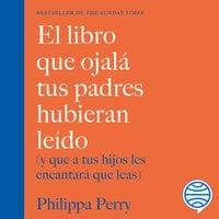 El libro que ojalá tus padres hubieran leído - Philippa Perry