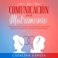 La comunicación en el matrimonio: Descubre los secretos para aprovechar el poder de la comunicación efectiva en tu matrimonio y convertirte en un mejor cónyuge - Catalina Zapata