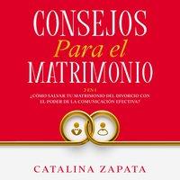 Consejos Para El Matrimonio: 2 en 1: ¿Cómo salvar tu matrimonio del divorcio con el poder de la comunicación efectiva? - Catalina Zapata