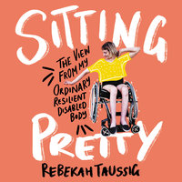 Sitting Pretty: The View from My Ordinary, Resilient, Disabled Body - Rebekah Taussig