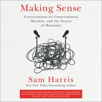 Making Sense: Conversations on Consciousness, Morality, and the Future of Humanity - Sam Harris