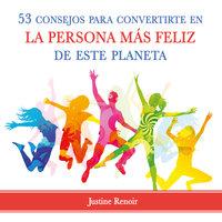 53 consejos para convertirte en la persona más feliz de este planeta - Justine Renoir
